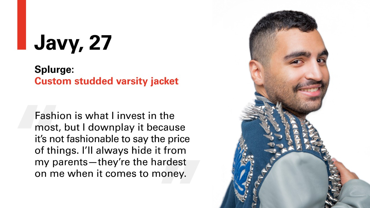 "Javy, 27 Splurge: Custom studded varsity jacket. ""Fashion is what I invest in the most, but I downplay it because its not fashionable to say the price of things. I'll always hide it from my parents -- they're the hardest on me when it comes to money."""