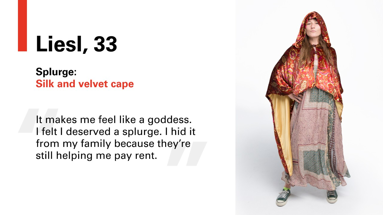 "Liesl, 33 Splurge: Silk and velvet cape. ""It makes me feel like a goddess. I felt I deserve a splurge. I hid it from my family because they're still helping me pay rent."
